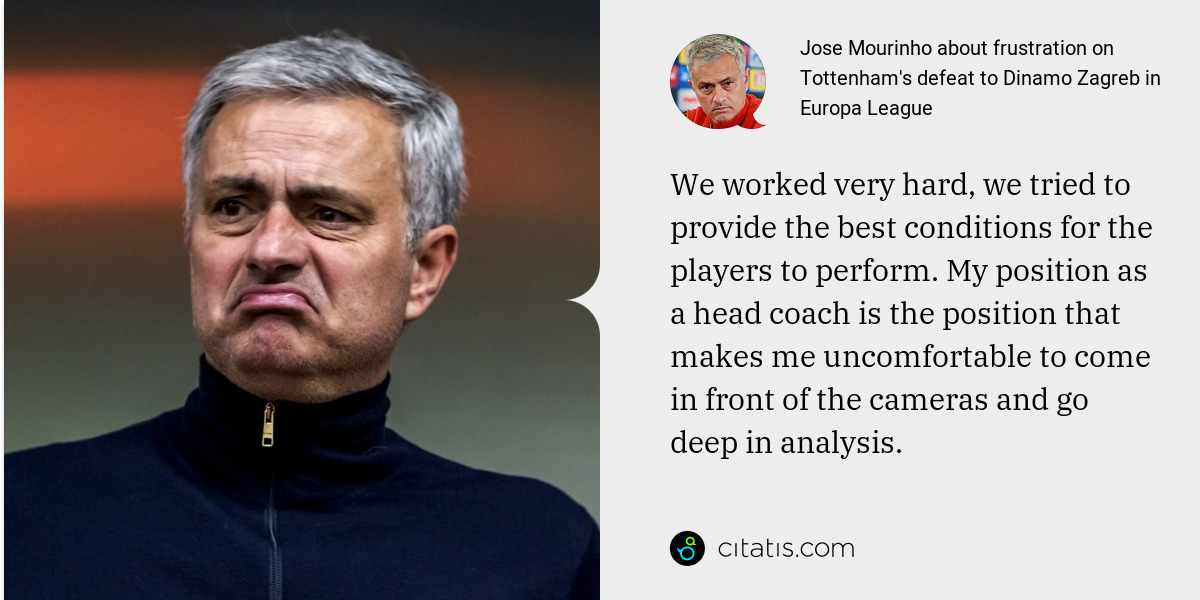 Jose Mourinho: We worked very hard, we tried to provide the best conditions for the players to perform. My position as a head coach is the position that makes me uncomfortable to come in front of the cameras and go deep in analysis.