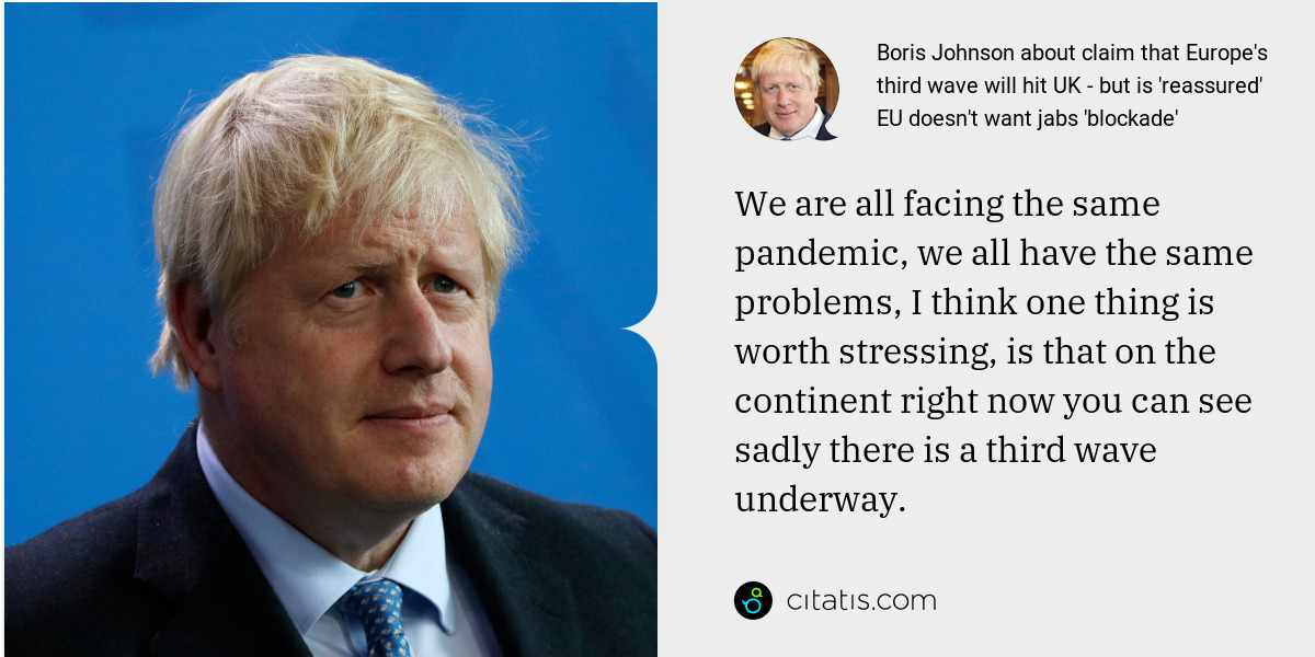 Boris Johnson: We are all facing the same pandemic, we all have the same problems, I think one thing is worth stressing, is that on the continent right now you can see sadly there is a third wave underway.