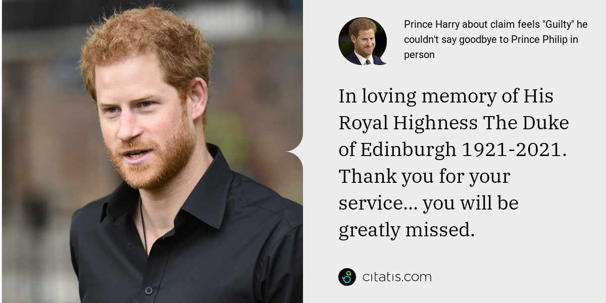 Prince Harry: In loving memory of His Royal Highness The Duke of Edinburgh 1921-2021. Thank you for your service... you will be greatly missed.