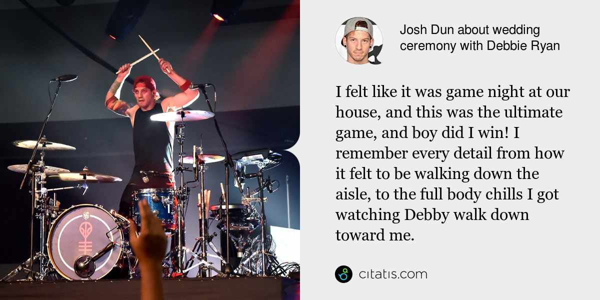Josh Dun: I felt like it was game night at our house, and this was the ultimate game, and boy did I win! I remember every detail from how it felt to be walking down the aisle, to the full body chills I got watching Debby walk down toward me.