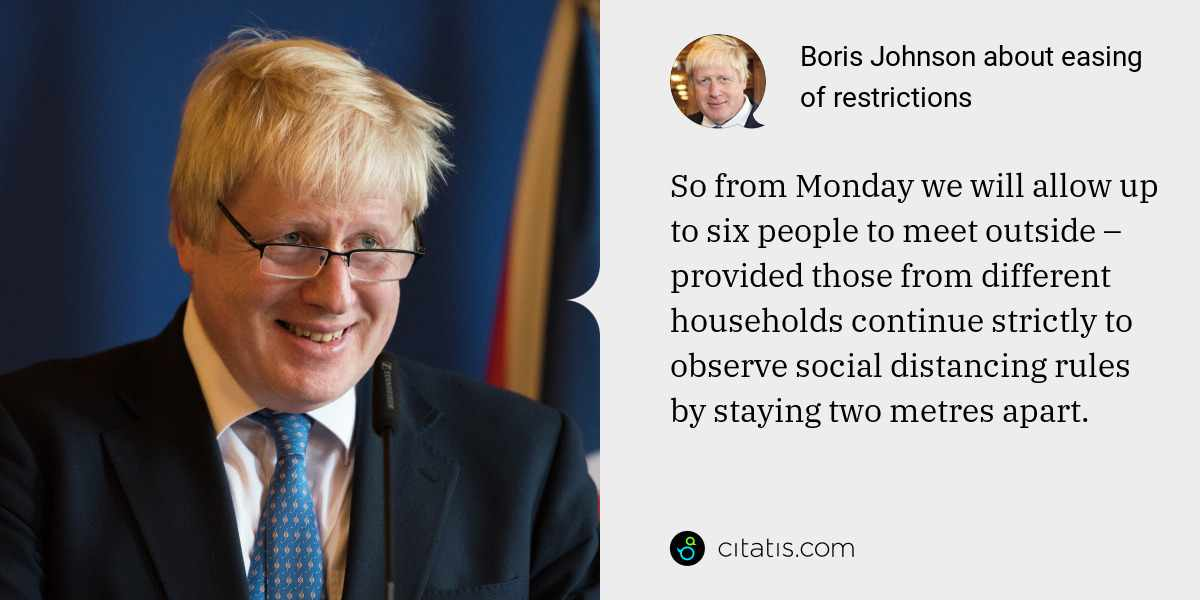 Boris Johnson: So from Monday we will allow up to six people to meet outside – provided those from different households continue strictly to observe social distancing rules by staying two metres apart.