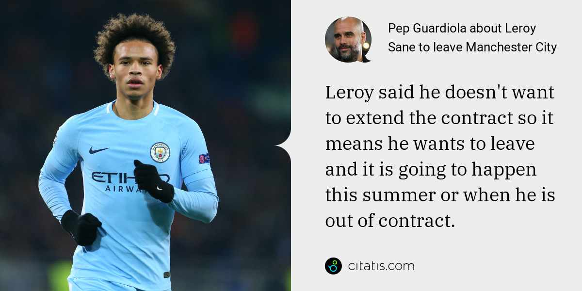 Pep Guardiola: Leroy said he doesn't want to extend the contract so it means he wants to leave and it is going to happen this summer or when he is out of contract.