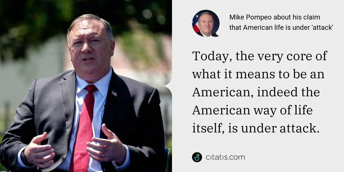 Mike Pompeo: Today, the very core of what it means to be an American, indeed the American way of life itself, is under attack.