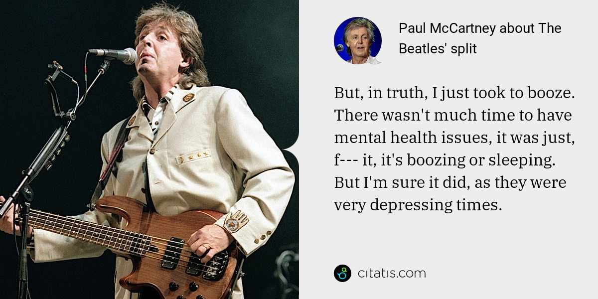 Paul McCartney: But, in truth, I just took to booze. There wasn't much time to have mental health issues, it was just, f--- it, it's boozing or sleeping. But I'm sure it did, as they were very depressing times.