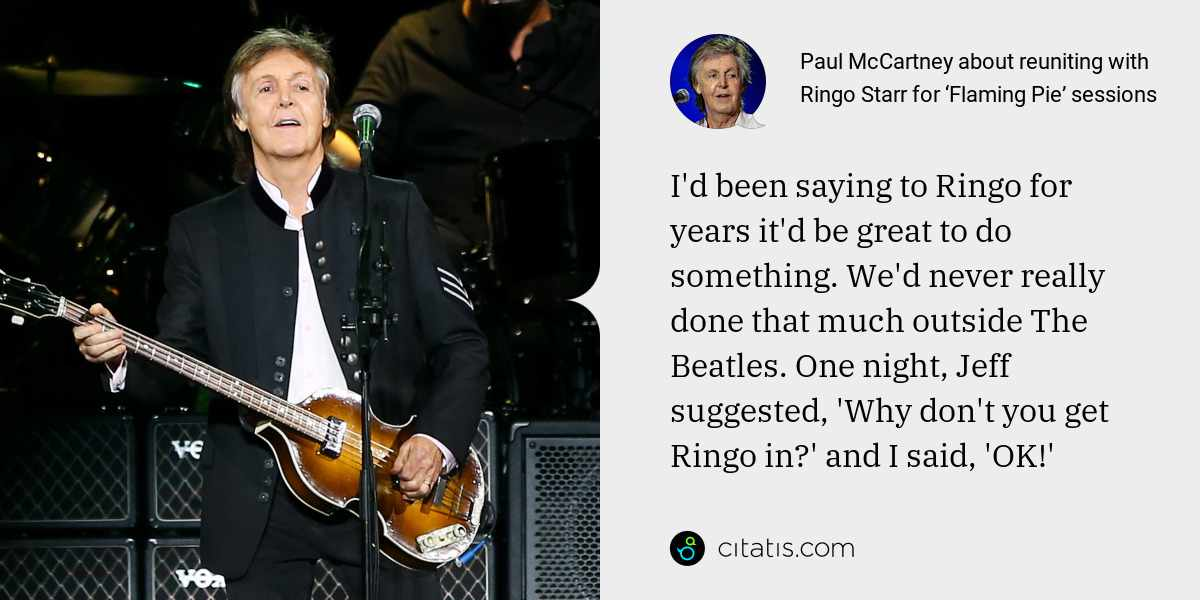 Paul McCartney: I'd been saying to Ringo for years it'd be great to do something. We'd never really done that much outside The Beatles. One night, Jeff suggested, 'Why don't you get Ringo in?' and I said, 'OK!'