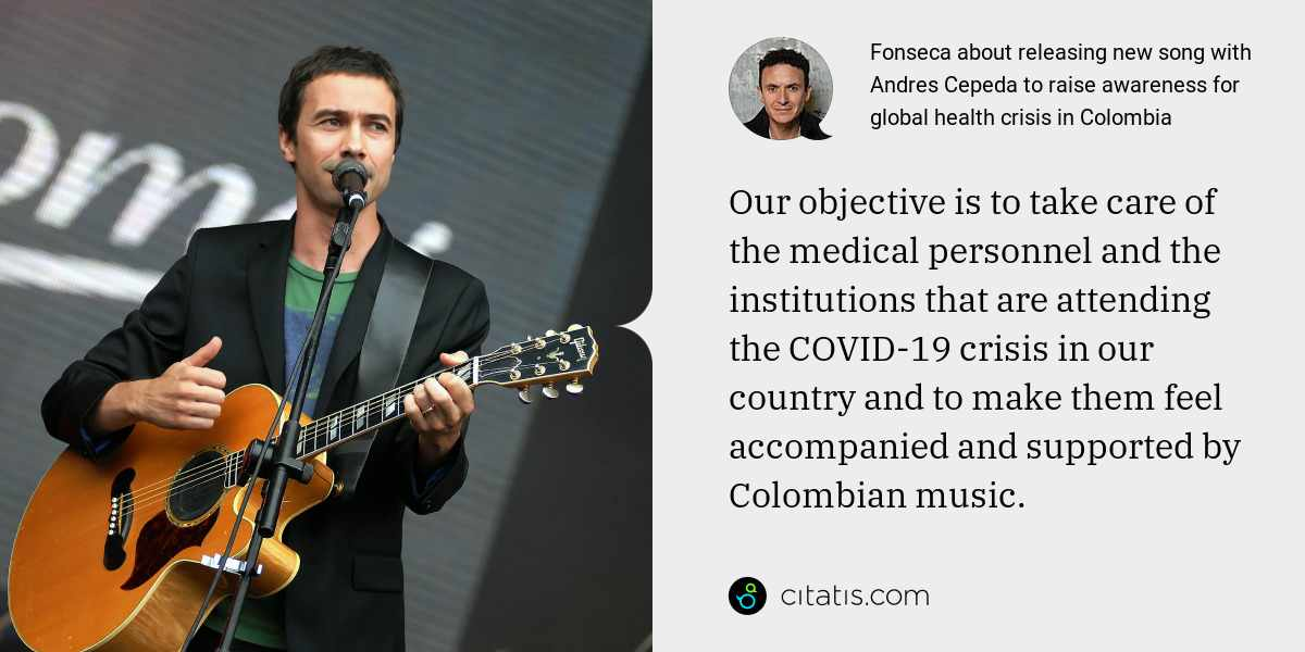 Fonseca: Our objective is to take care of the medical personnel and the institutions that are attending the COVID-19 crisis in our country and to make them feel accompanied and supported by Colombian music.