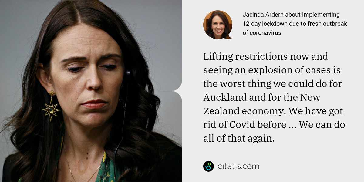 Jacinda Ardern: Lifting restrictions now and seeing an explosion of cases is the worst thing we could do for Auckland and for the New Zealand economy. We have got rid of Covid before ... We can do all of that again.