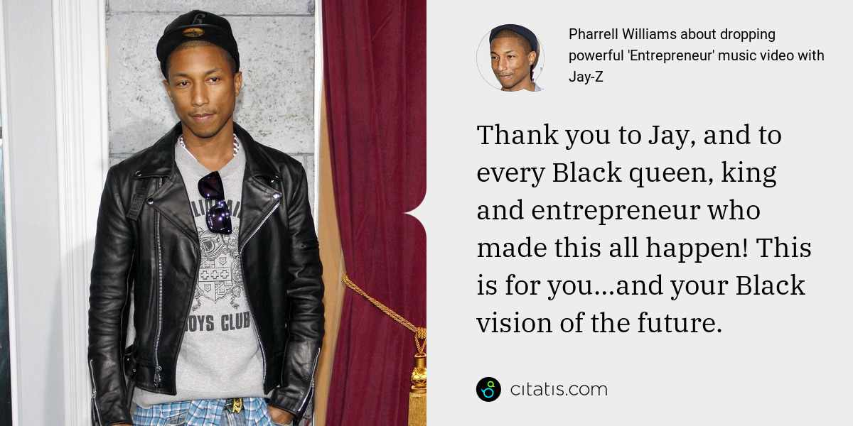 Pharrell Williams: Thank you to Jay, and to every Black queen, king and entrepreneur who made this all happen! This is for you…and your Black vision of the future.