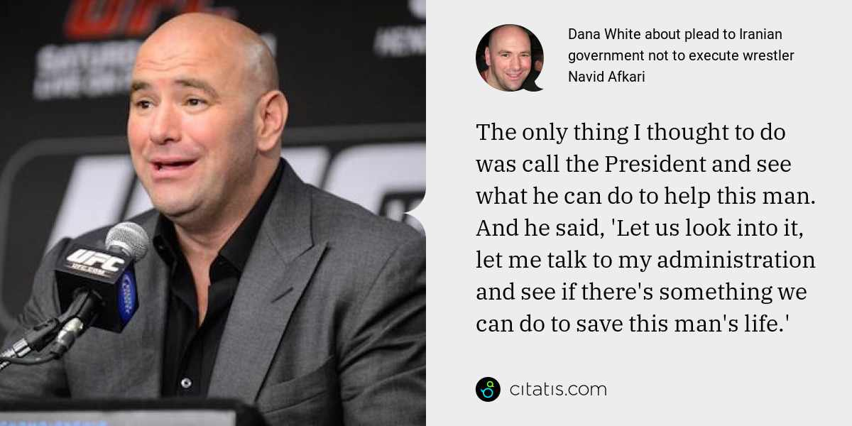 Dana White: The only thing I thought to do was call the President and see what he can do to help this man. And he said, 'Let us look into it, let me talk to my administration and see if there's something we can do to save this man's life.'