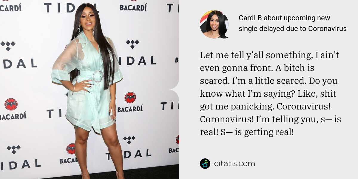 Cardi B: Let me tell y'all something, I ain't even gonna front. A bitch is scared. I'm a little scared. Do you know what I'm saying? Like, shit got me panicking. Coronavirus! Coronavirus! I'm telling you, s— is real! S— is getting real!