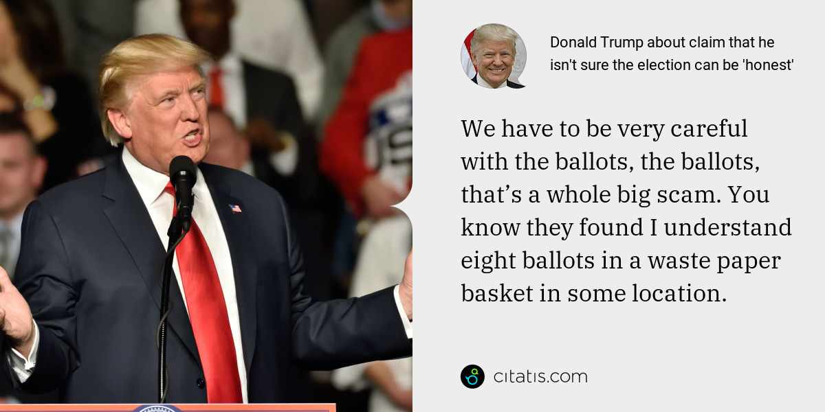 Donald Trump: We have to be very careful with the ballots, the ballots, that's a whole big scam. You know they found I understand eight ballots in a waste paper basket in some location.