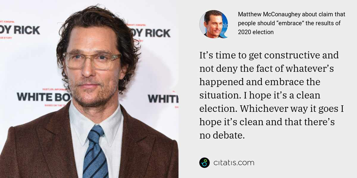 Matthew McConaughey: It's time to get constructive and not deny the fact of whatever's happened and embrace the situation. I hope it's a clean election. Whichever way it goes I hope it's clean and that there's no debate.