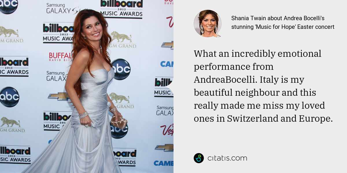 Shania Twain: What an incredibly emotional performance from AndreaBocelli. Italy is my beautiful neighbour and this really made me miss my loved ones in Switzerland and Europe.