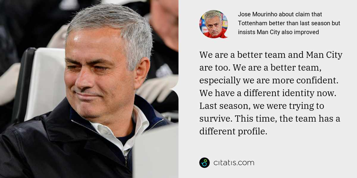 Jose Mourinho: We are a better team and Man City are too. We are a better team, especially we are more confident. We have a different identity now. Last season, we were trying to survive. This time, the team has a different profile.