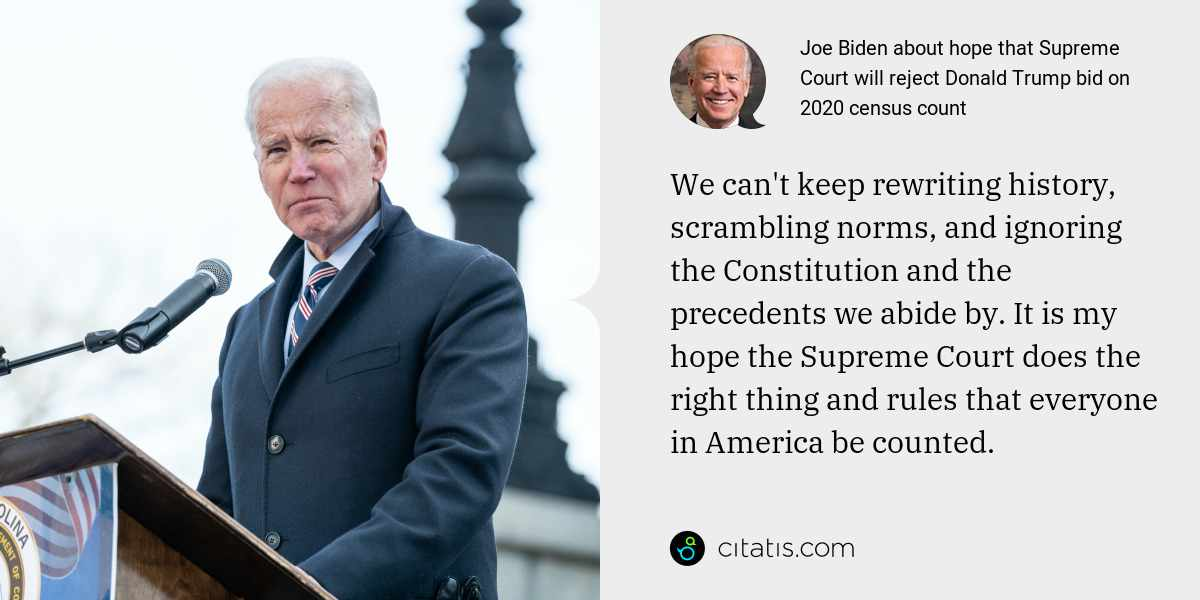 Joe Biden: We can't keep rewriting history, scrambling norms, and ignoring the Constitution and the precedents we abide by. It is my hope the Supreme Court does the right thing and rules that everyone in America be counted.