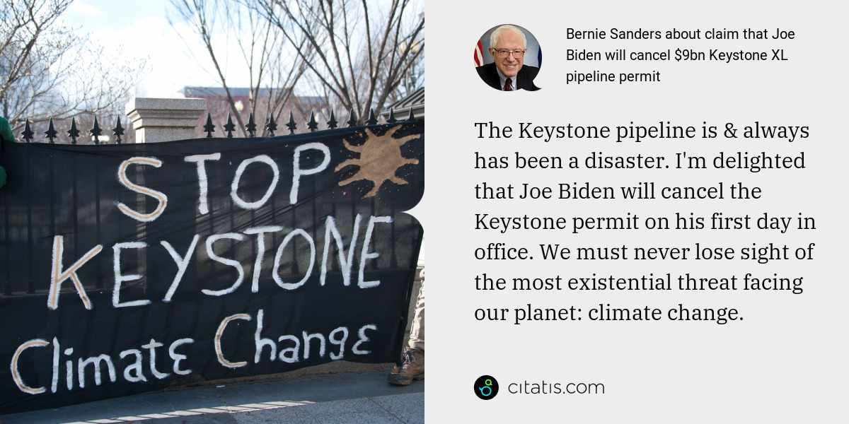 Bernie Sanders: The Keystone pipeline is & always has been a disaster. I'm delighted that Joe Biden will cancel the Keystone permit on his first day in office. We must never lose sight of the most existential threat facing our planet: climate change.