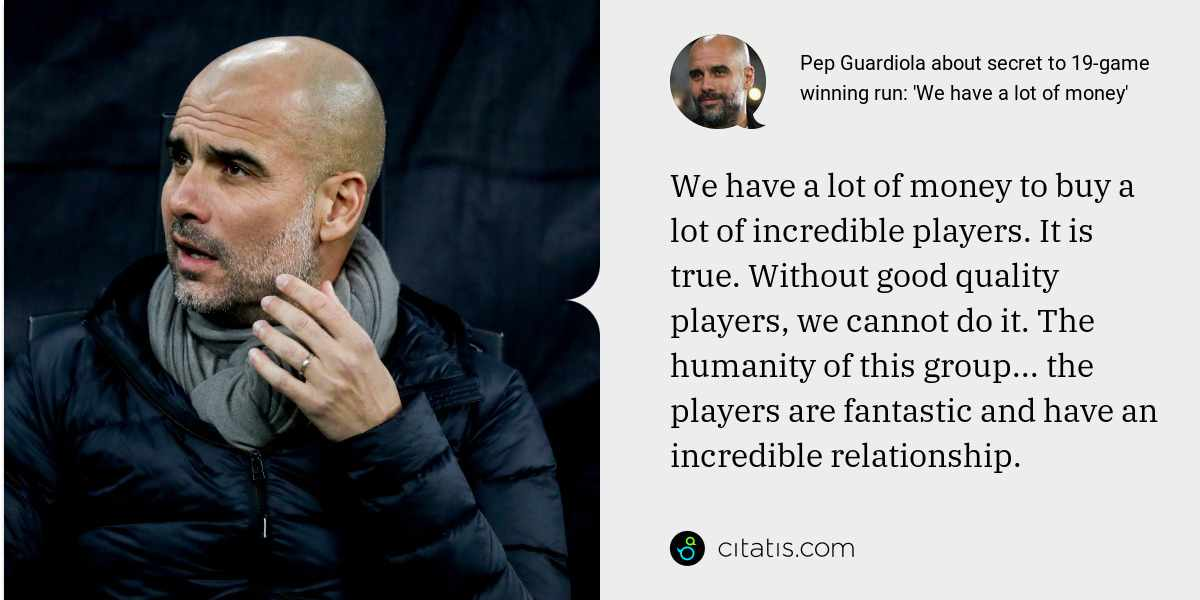 Pep Guardiola: We have a lot of money to buy a lot of incredible players. It is true. Without good quality players, we cannot do it. The humanity of this group... the players are fantastic and have an incredible relationship.
