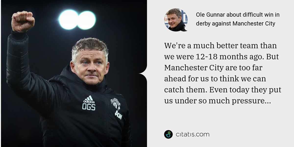 Ole Gunnar: We're a much better team than we were 12-18 months ago. But Manchester City are too far ahead for us to think we can catch them. Even today they put us under so much pressure...