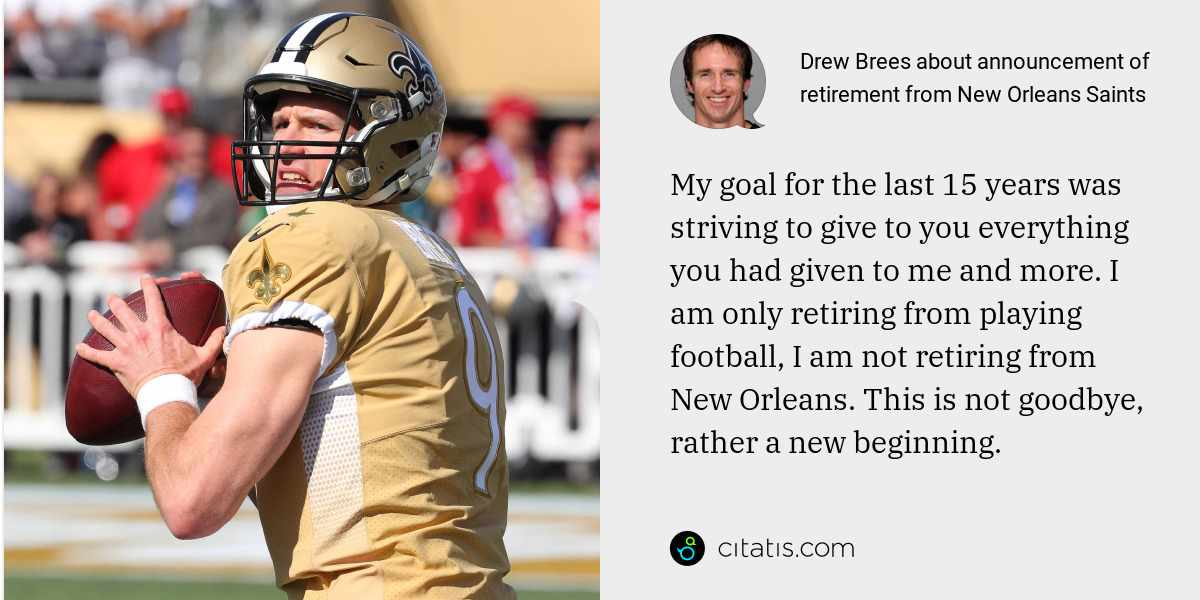 Drew Brees: My goal for the last 15 years was striving to give to you everything you had given to me and more. I am only retiring from playing football, I am not retiring from New Orleans. This is not goodbye, rather a new beginning.