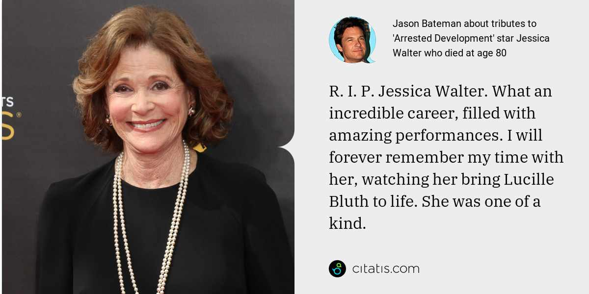 Jason Bateman: R. I. P. Jessica Walter. What an incredible career, filled with amazing performances. I will forever remember my time with her, watching her bring Lucille Bluth to life. She was one of a kind.