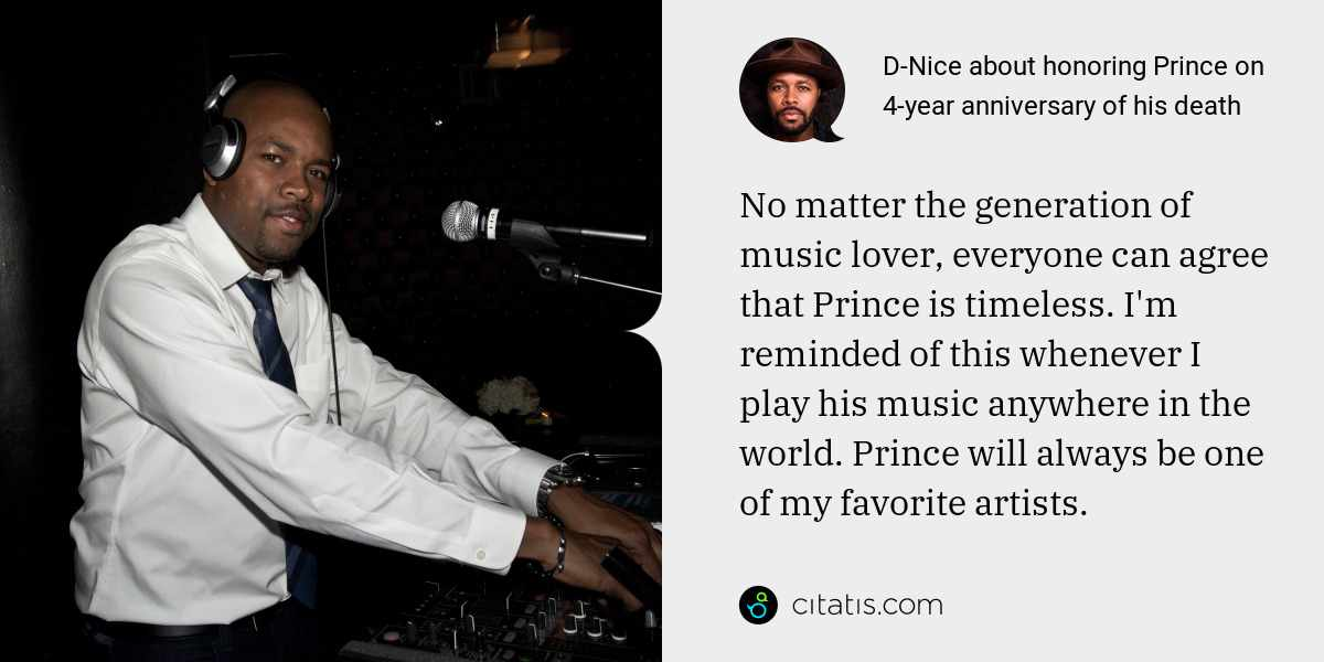 D-Nice: No matter the generation of music lover, everyone can agree that Prince is timeless. I'm reminded of this whenever I play his music anywhere in the world. Prince will always be one of my favorite artists.