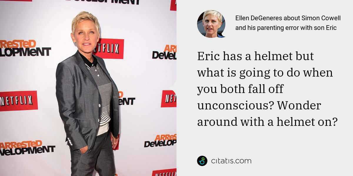 Ellen DeGeneres: Eric has a helmet but what is going to do when you both fall off unconscious? Wonder around with a helmet on?