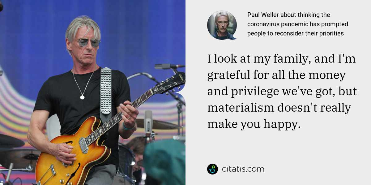 Paul Weller: I look at my family, and I'm grateful for all the money and privilege we've got, but materialism doesn't really make you happy.