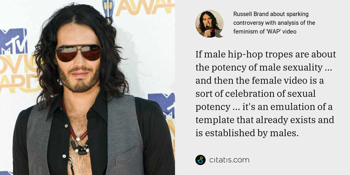 Russell Brand: If male hip-hop tropes are about the potency of male sexuality ... and then the female video is a sort of celebration of sexual potency ... it's an emulation of a template that already exists and is established by males.