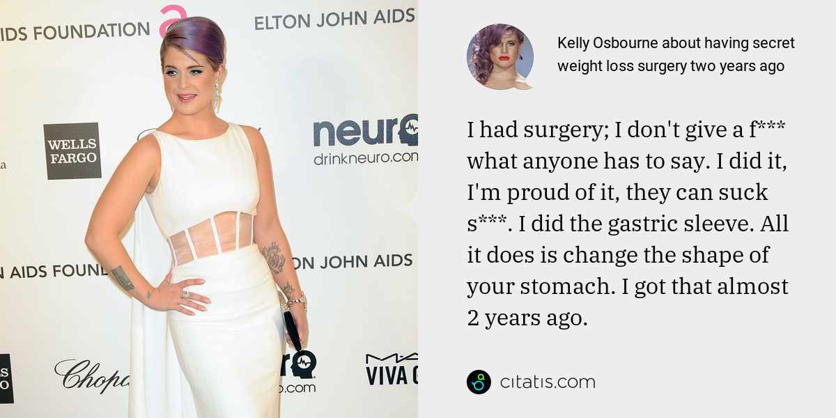Kelly Osbourne: I had surgery; I don't give a f*** what anyone has to say. I did it, I'm proud of it, they can suck s***. I did the gastric sleeve. All it does is change the shape of your stomach. I got that almost 2 years ago.