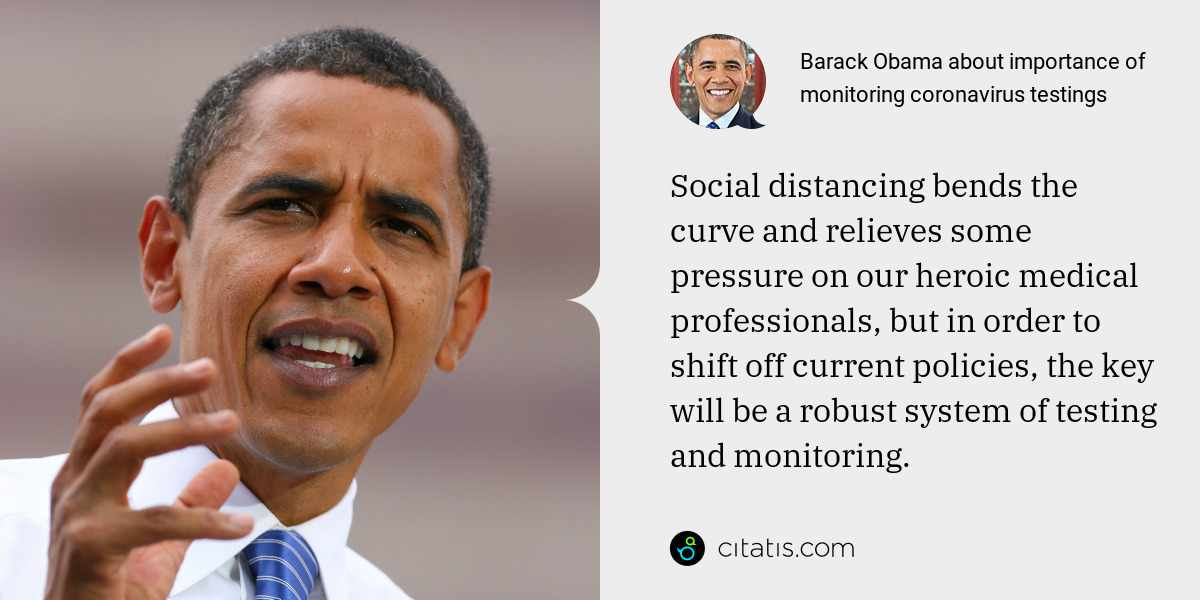 Barack Obama: Social distancing bends the curve and relieves some pressure on our heroic medical professionals, but in order to shift off current policies, the key will be a robust system of testing and monitoring.