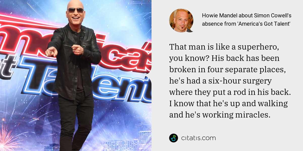 Howie Mandel: That man is like a superhero, you know? His back has been broken in four separate places, he's had a six-hour surgery where they put a rod in his back. I know that he's up and walking and he's working miracles.