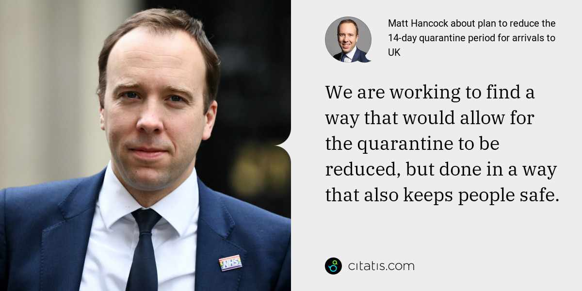 Matt Hancock: We are working to find a way that would allow for the quarantine to be reduced, but done in a way that also keeps people safe.