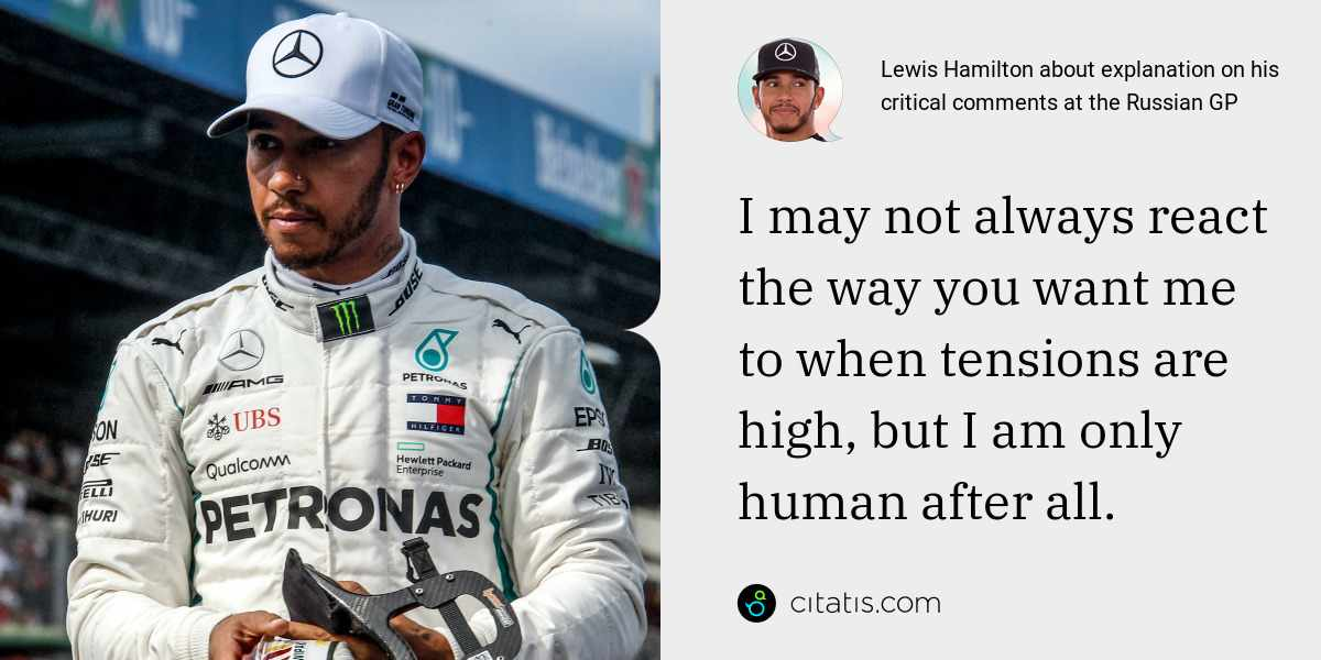 Lewis Hamilton: I may not always react the way you want me to when tensions are high, but I am only human after all.