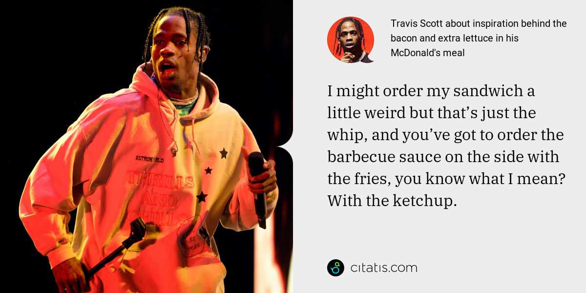 Travis Scott: I might order my sandwich a little weird but that's just the whip, and you've got to order the barbecue sauce on the side with the fries, you know what I mean? With the ketchup.