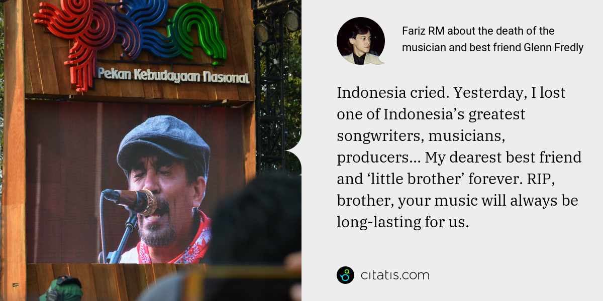 Fariz RM: Indonesia cried. Yesterday, I lost one of Indonesia's greatest songwriters, musicians, producers… My dearest best friend and 'little brother' forever. RIP, brother, your music will always be long-lasting for us.