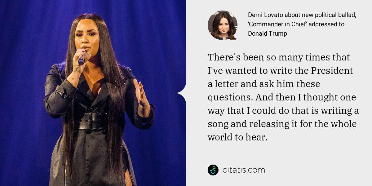 Demi Lovato: There's been so many times that I've wanted to write the President a letter and ask him these questions. And then I thought one way that I could do that is writing a song and releasing it for the whole world to hear.