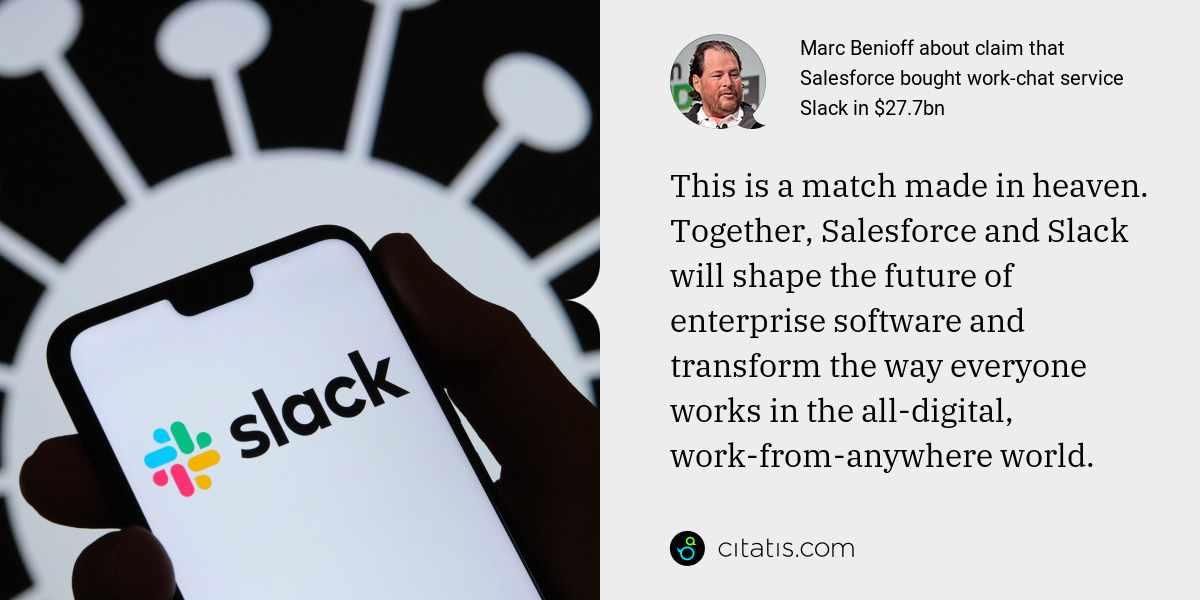 Marc Benioff: This is a match made in heaven. Together, Salesforce and Slack will shape the future of enterprise software and transform the way everyone works in the all-digital, work-from-anywhere world.