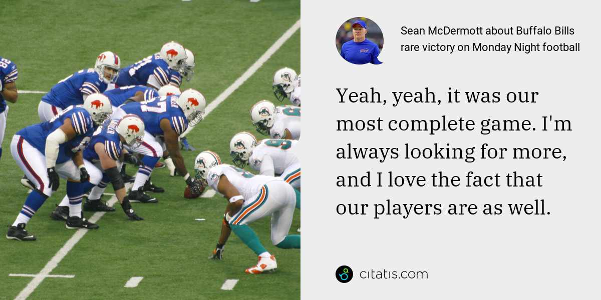 Sean McDermott: Yeah, yeah, it was our most complete game. I'm always looking for more, and I love the fact that our players are as well.