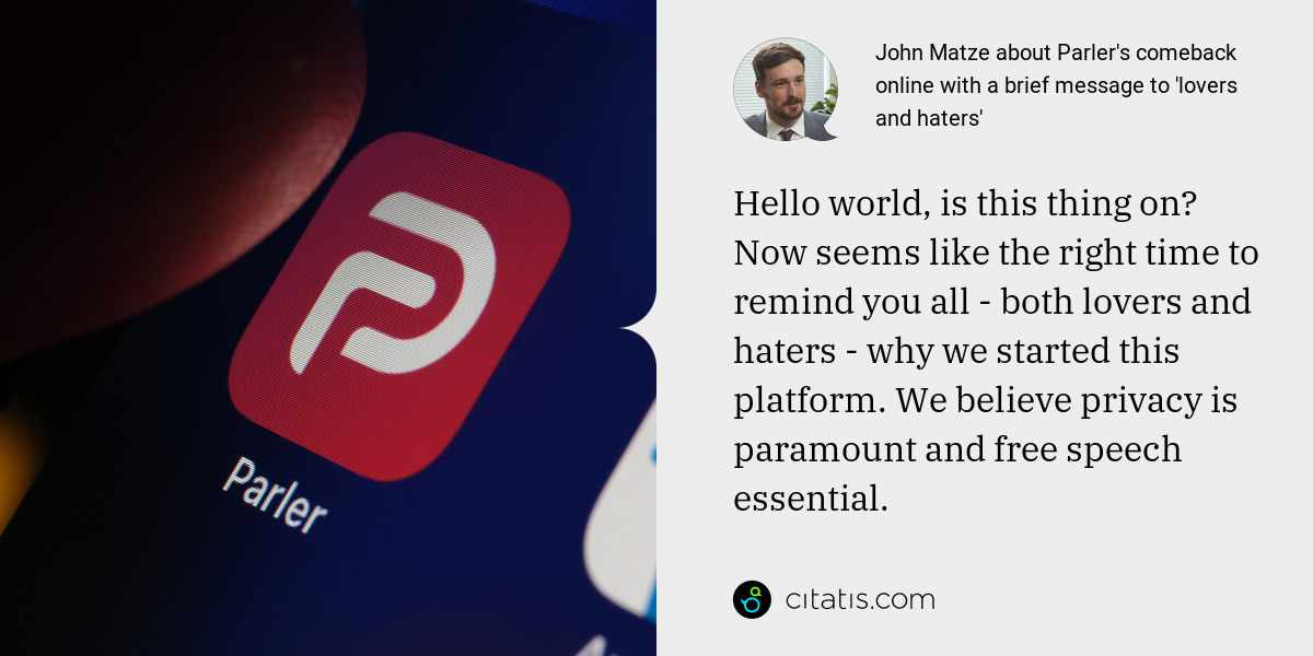 John Matze: Hello world, is this thing on? Now seems like the right time to remind you all - both lovers and haters - why we started this platform. We believe privacy is paramount and free speech essential.