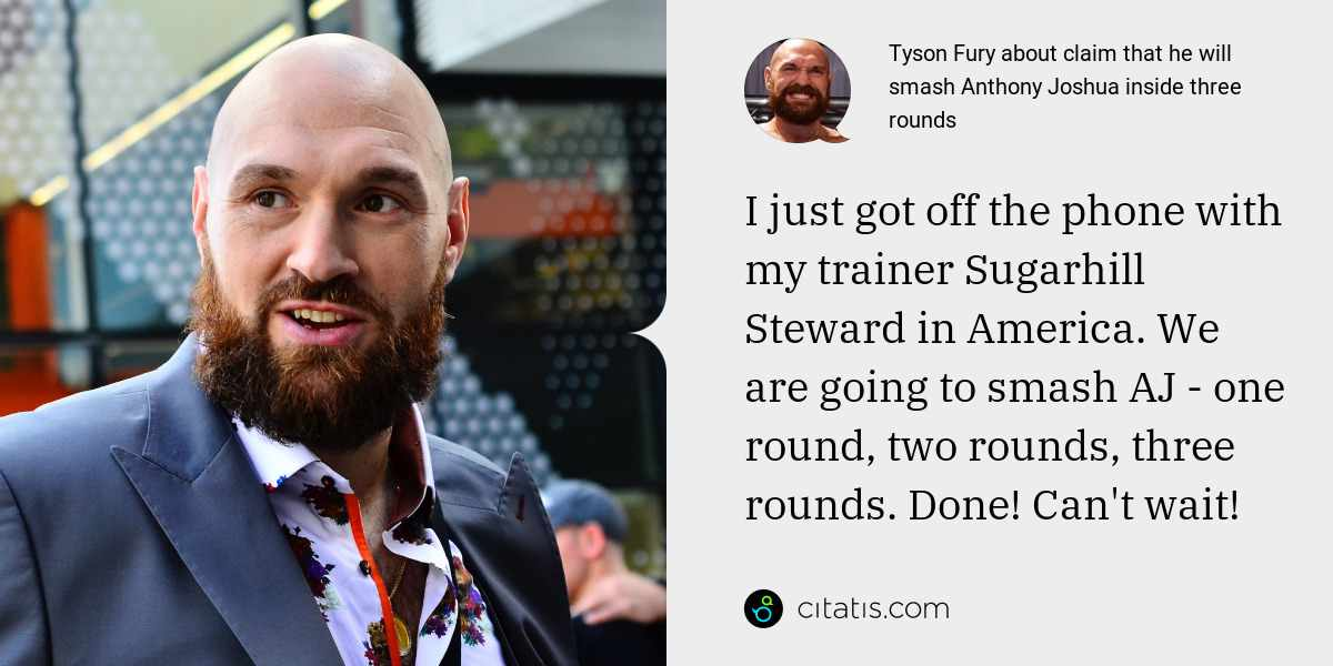 Tyson Fury: I just got off the phone with my trainer Sugarhill Steward in America. We are going to smash AJ - one round, two rounds, three rounds. Done! Can't wait!