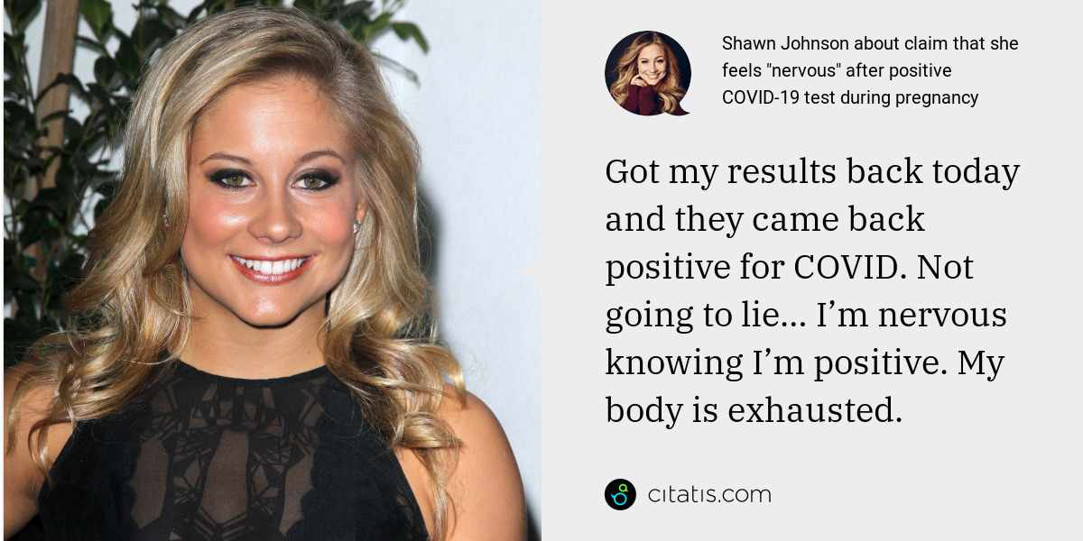 Shawn Johnson: Got my results back today and they came back positive for COVID. Not going to lie… I'm nervous knowing I'm positive. My body is exhausted.