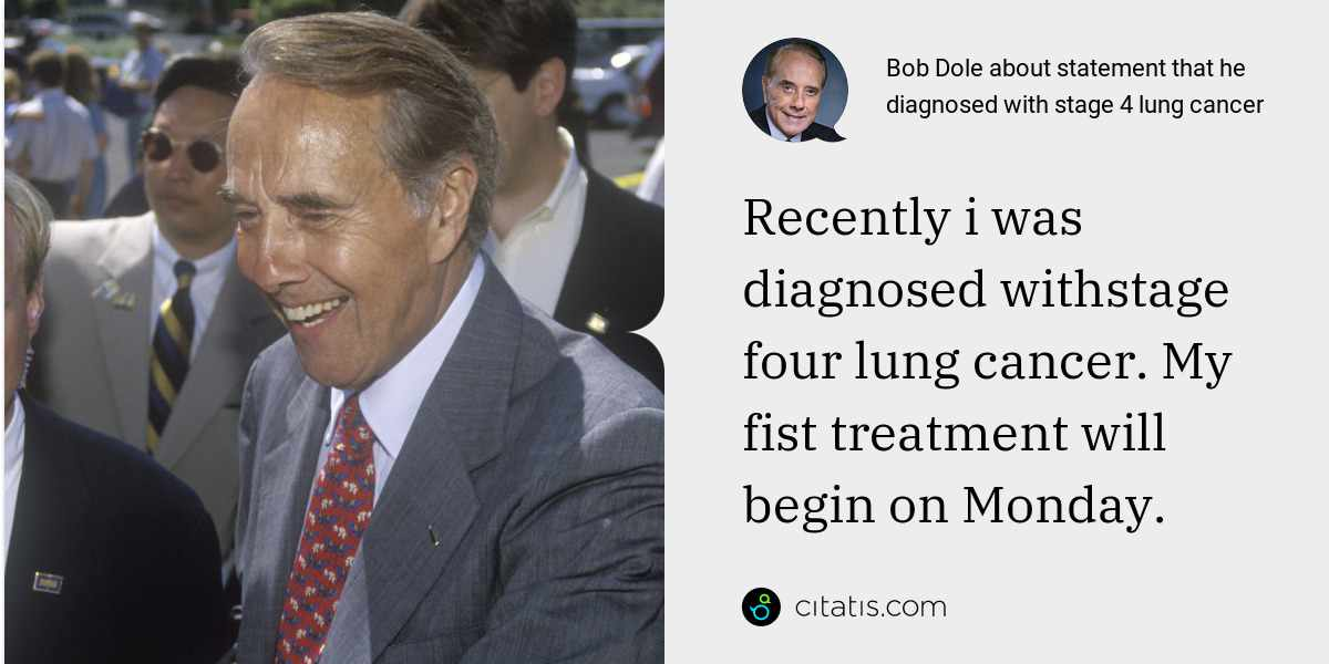 Bob Dole: Recently i was diagnosed withstage four lung cancer. My fist treatment will begin on Monday.