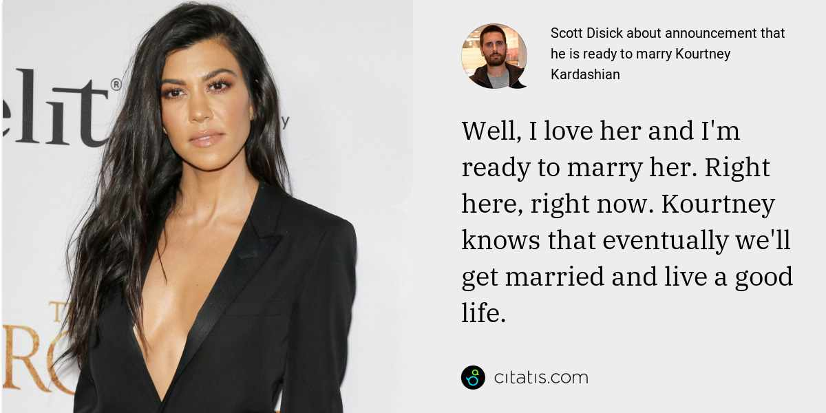 Scott Disick: Well, I love her and I'm ready to marry her. Right here, right now. Kourtney knows that eventually we'll get married and live a good life.