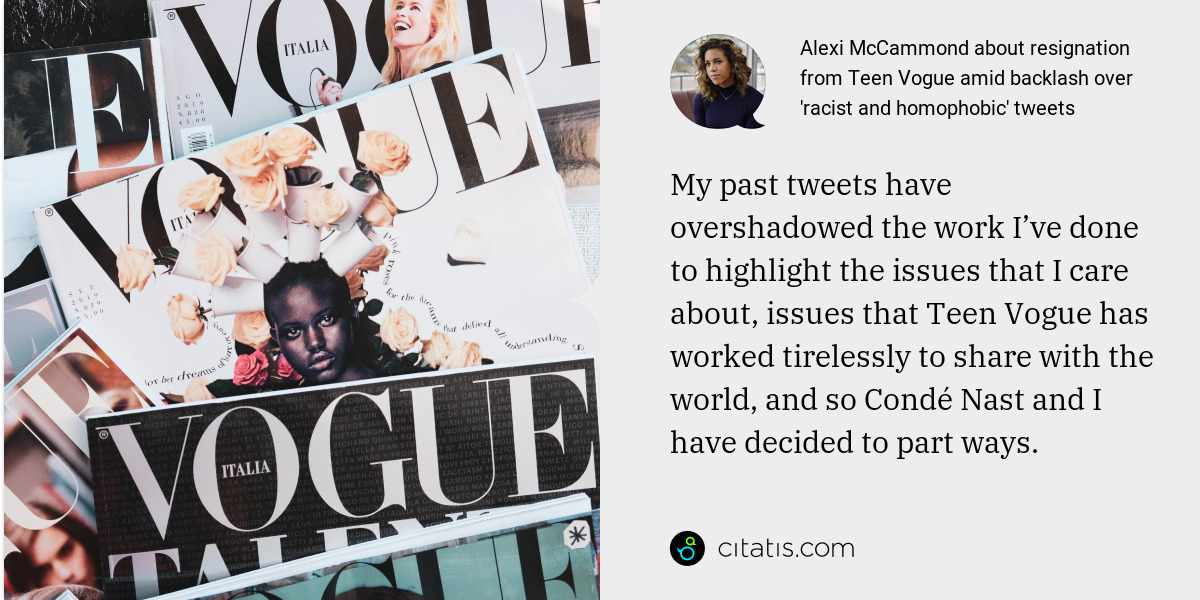 Alexi McCammond: My past tweets have overshadowed the work I've done to highlight the issues that I care about, issues that Teen Vogue has worked tirelessly to share with the world, and so Condé Nast and I have decided to part ways.