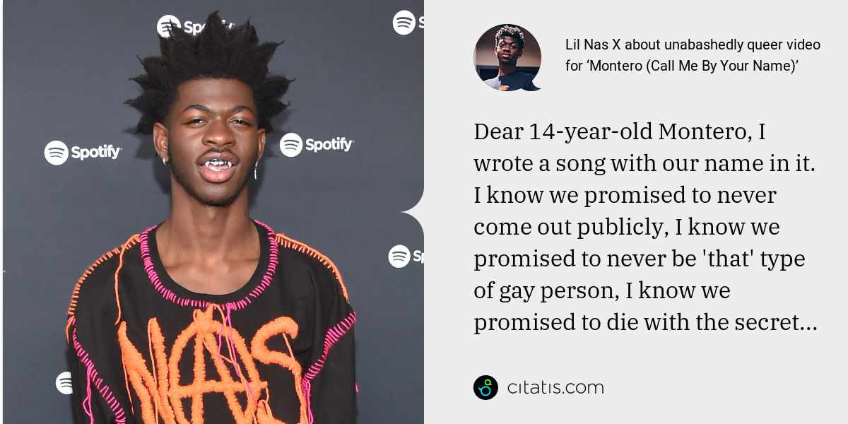 Lil Nas X: Dear 14-year-old Montero, I wrote a song with our name in it. I know we promised to never come out publicly, I know we promised to never be 'that' type of gay person, I know we promised to die with the secret...