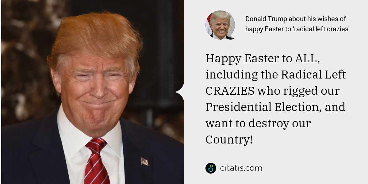 Donald Trump: Happy Easter to ALL, including the Radical Left CRAZIES who rigged our Presidential Election, and want to destroy our Country!