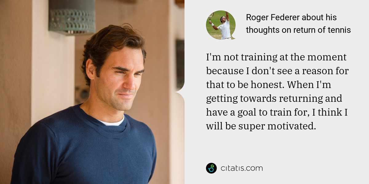 Roger Federer: I'm not training at the moment because I don't see a reason for that to be honest. When I'm getting towards returning and have a goal to train for, I think I will be super motivated.