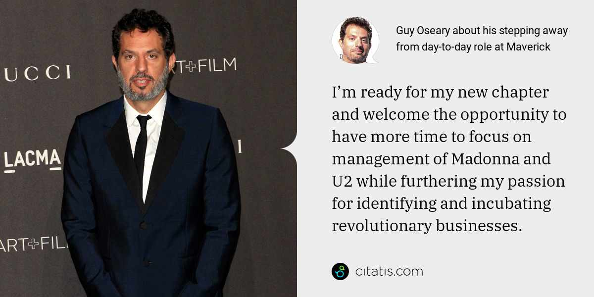 Guy Oseary: I'm ready for my new chapter and welcome the opportunity to have more time to focus on management of Madonna and U2 while furthering my passion for identifying and incubating revolutionary businesses.