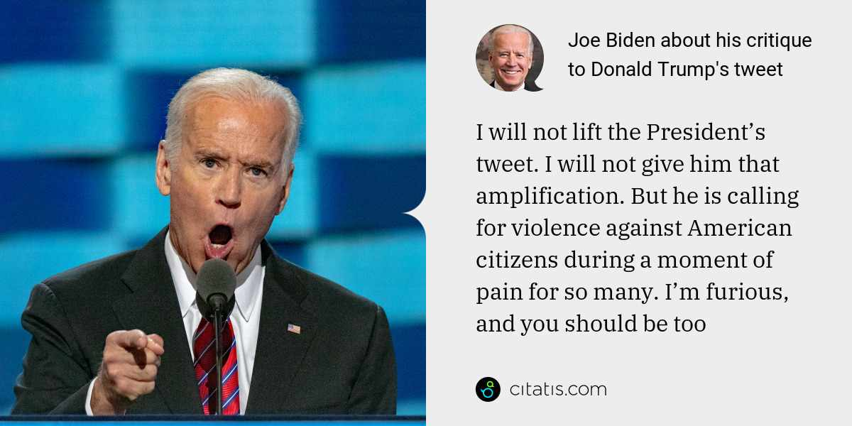 Joe Biden: I will not lift the President's tweet. I will not give him that amplification. But he is calling for violence against American citizens during a moment of pain for so many. I'm furious, and you should be too
