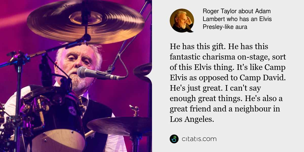 Roger Taylor: He has this gift. He has this fantastic charisma on-stage, sort of this Elvis thing. It's like Camp Elvis as opposed to Camp David. He's just great. I can't say enough great things. He's also a great friend and a neighbour in Los Angeles.
